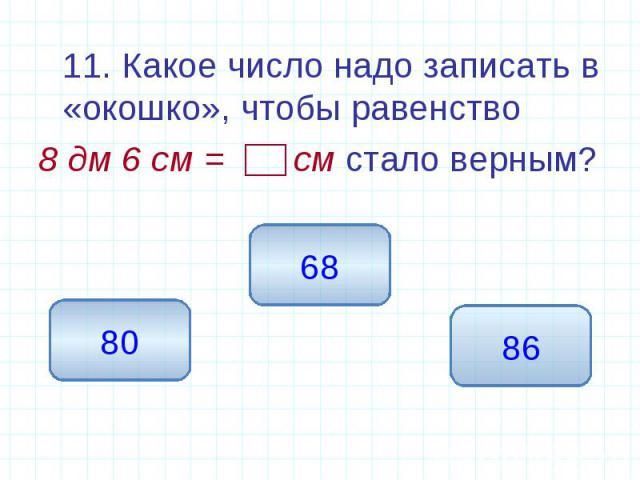 11. Какое число надо записать в «окошко», чтобы равенство 11. Какое число надо записать в «окошко», чтобы равенство 8 дм 6 см = см стало верным?