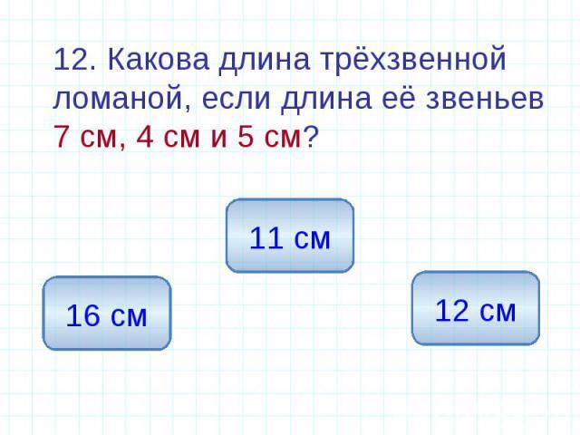 12. Какова длина трёхзвенной ломаной, если длина её звеньев 7 см, 4 см и 5 см? 12. Какова длина трёхзвенной ломаной, если длина её звеньев 7 см, 4 см и 5 см?