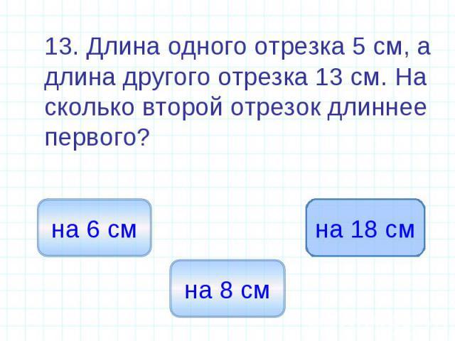 13. Длина одного отрезка 5 см, а длина другого отрезка 13 см. На сколько второй отрезок длиннее первого? 13. Длина одного отрезка 5 см, а длина другого отрезка 13 см. На сколько второй отрезок длиннее первого?