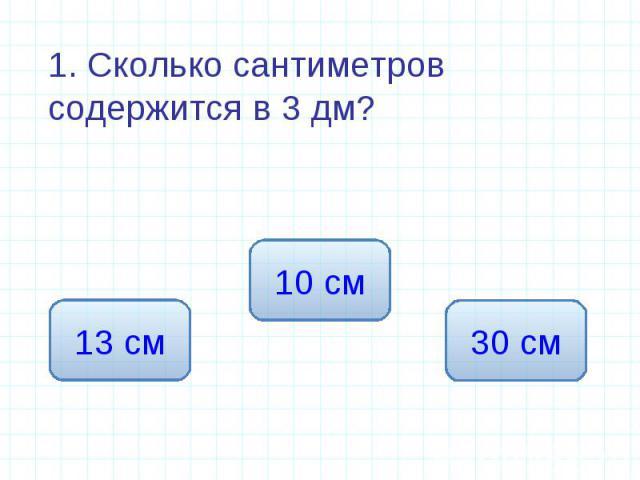 1. Сколько сантиметров содержится в 3 дм? 1. Сколько сантиметров содержится в 3 дм?
