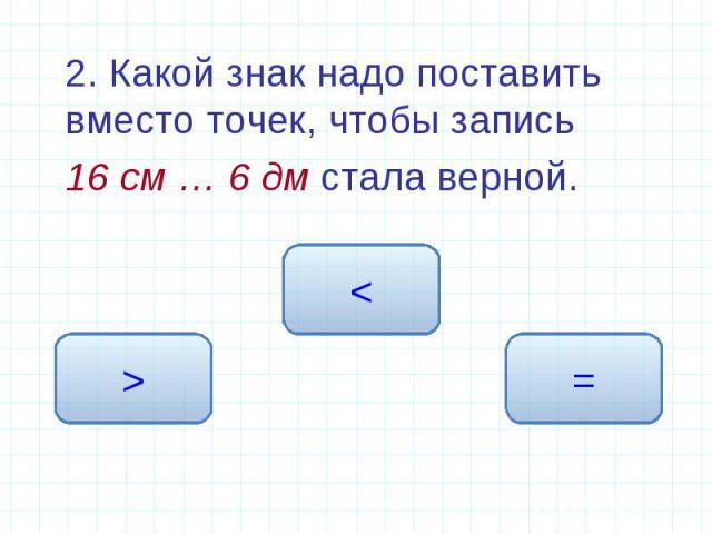 2. Какой знак надо поставить вместо точек, чтобы запись 2. Какой знак надо поставить вместо точек, чтобы запись 16 см … 6 дм стала верной.