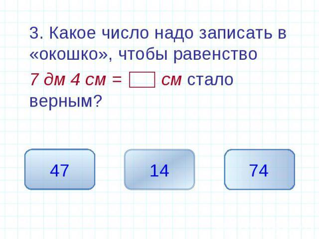3. Какое число надо записать в «окошко», чтобы равенство 3. Какое число надо записать в «окошко», чтобы равенство 7 дм 4 см = см стало верным?