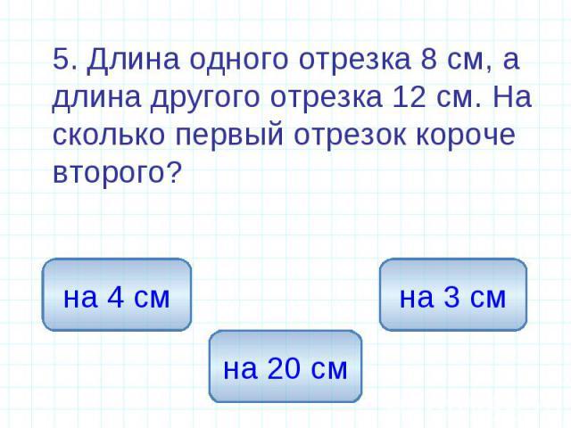 5. Длина одного отрезка 8 см, а длина другого отрезка 12 см. На сколько первый отрезок короче второго? 5. Длина одного отрезка 8 см, а длина другого отрезка 12 см. На сколько первый отрезок короче второго?
