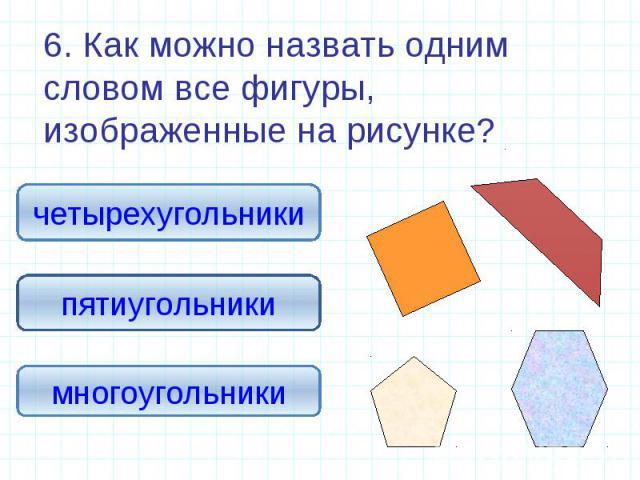 6. Как можно назвать одним словом все фигуры, изображенные на рисунке? 6. Как можно назвать одним словом все фигуры, изображенные на рисунке?