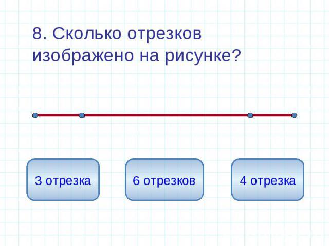 8. Сколько отрезков изображено на рисунке? 8. Сколько отрезков изображено на рисунке?