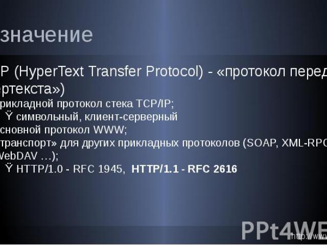 Назначение HTTP (HyperText Transfer Protocol) - «протокол передачи гипертекста») прикладной протокол стека TCP/IP; символьный, клиент-серверный основной протокол WWW; «транспорт» для других прикладных протоколов (SOAP, XML-RPC, WebDAV …); HTTP/1.0 -…