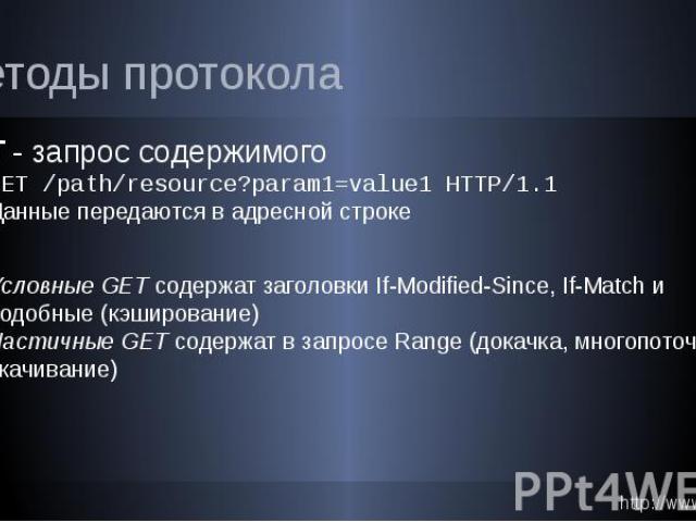 Методы протокола GET - запрос содержимого GET /path/resource?param1=value1 HTTP/1.1 Данные передаются в адресной строке Условные GET содержат заголовки If-Modified-Since, If-Match и подобные (кэширование) Частичные GET содержат в запросе Range (дока…