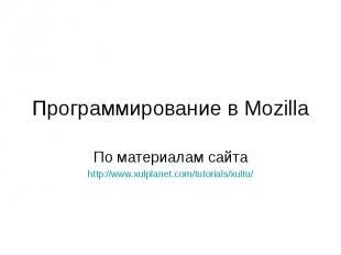 Программирование в Mozilla По материалам сайта http://www.xulplanet.com/tutorial