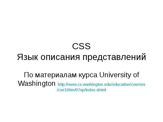 CSS Язык описания представлений По материалам курса University of Washington http://www.cs.washington.edu/education/courses/cse190m/07sp/index.shtml