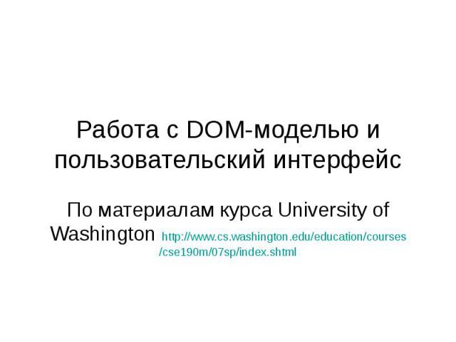 Работа с DOM-моделью и пользовательский интерфейс По материалам курса University of Washington http://www.cs.washington.edu/education/courses/cse190m/07sp/index.shtml