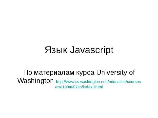 Язык Javascript По материалам курса University of Washington http://www.cs.washington.edu/education/courses/cse190m/07sp/index.shtml