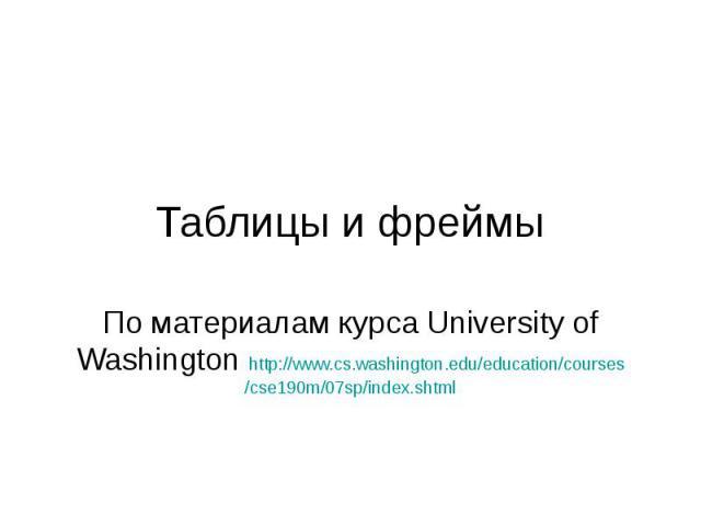Таблицы и фреймы По материалам курса University of Washington http://www.cs.washington.edu/education/courses/cse190m/07sp/index.shtml