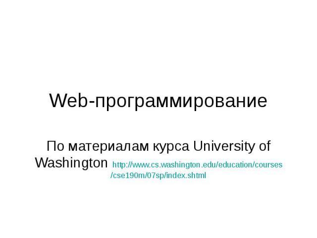 Web-программирование По материалам курса University of Washington http://www.cs.washington.edu/education/courses/cse190m/07sp/index.shtml