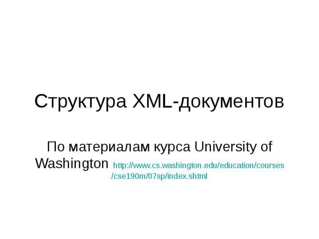Структура XML-документов По материалам курса University of Washington http://www.cs.washington.edu/education/courses/cse190m/07sp/index.shtml