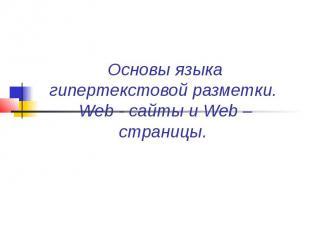 Основы языка гипертекстовой разметки. Web - сайты и Web – страницы.