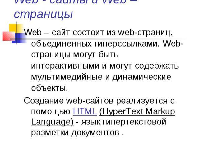 Web - сайты и Web – страницы Web – сайт состоит из web-страниц, объединенных гиперссылками. Web-страницы могут быть интерактивными и могут содержать мультимедийные и динамические объекты. Создание web-сайтов реализуется с помощью HTML (HyperText Mar…
