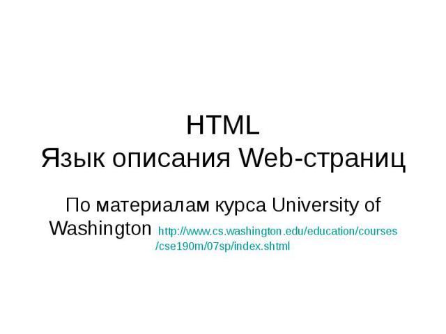 HTML Язык описания Web-страниц По материалам курса University of Washington http://www.cs.washington.edu/education/courses/cse190m/07sp/index.shtml