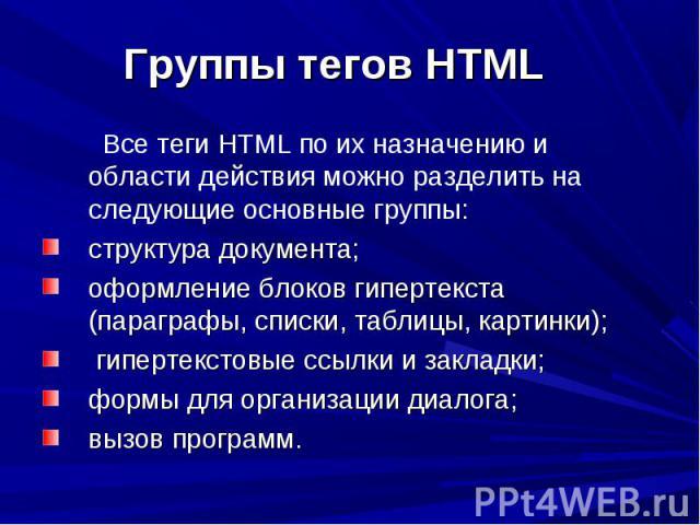 Все теги HTML по их назначению и области действия можно разделить на следующие основные группы: Все теги HTML по их назначению и области действия можно разделить на следующие основные группы: структура документа; оформление блоков гипертекста (параг…