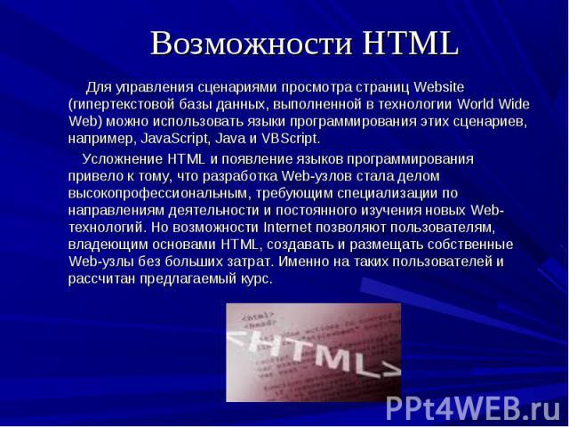 Для управления сценариями просмотра страниц Website (гипертекстовой базы данных, выполненной в технологии World Wide Web) можно использовать языки программирования этих сценариев, например, JavaScript, Java и VBScript. Для управления сценариями прос…