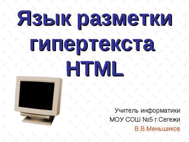 Язык разметки гипертекста HTML Учитель информатики МОУ СОШ №5 г.Сегежи В.В.Меньшиков