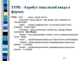 "TYPE - Атрибут типа полей ввода в формах TYPE= ""text"" - ввод строки текста ""pass"