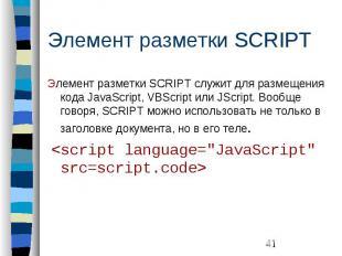 Элемент разметки SCRIPT Элемент разметки SCRIPT служит для размещения кода JavaS
