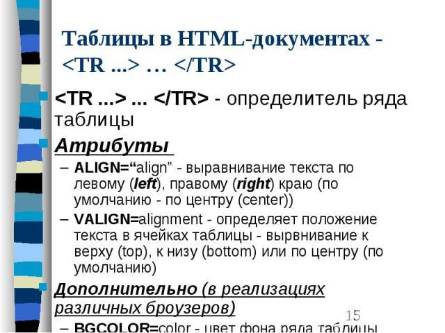 """Таблицы в HTML-документах - <TR ...> … </TR> <TR ...> ... </TR> - определитель ряда таблицы Атрибуты ALIGN=""""align"""" - выравнивание текста по левому (left), правому (right) краю (по умолчанию - по центру (center)) VALIGN=alignm…"""