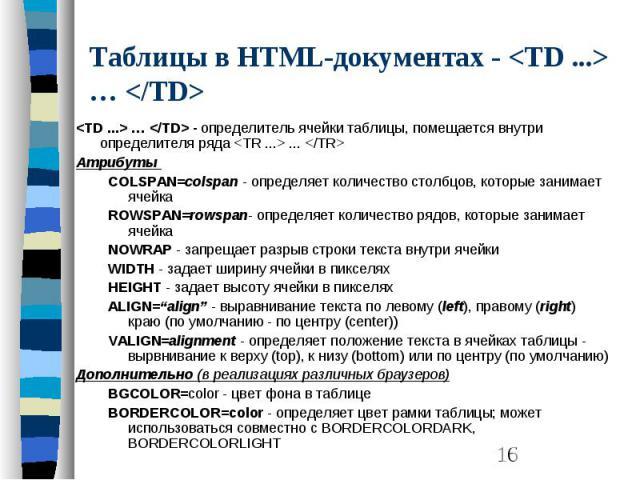 Таблицы в HTML-документах - <TD ...> … </TD> <TD ...> … </TD> - определитель ячейки таблицы, помещается внутри определителя ряда <TR ...> ... </TR> Атрибуты COLSPAN=colspan - определяет количество столбцов, которы…