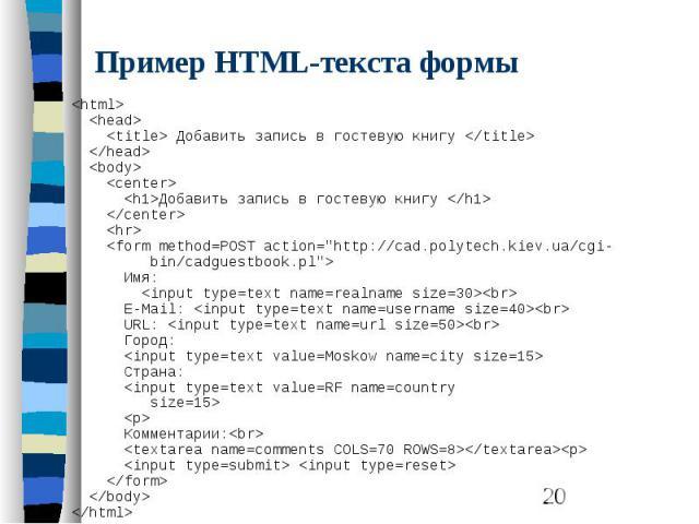 Пример HTML-текста формы <html> <head> <title> Добавить запись в гостевую книгу </title> </head> <body> <center> <h1>Добавить запись в гостевую книгу </h1> </center> <hr> <form met…