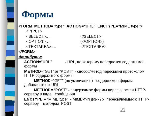 """Формы <FORM METHOD=""""type"""" ACTION=""""URL"""" ENCTYPE=""""MIME type""""> <INPUT> <SELECT>…. </SELECT> <OPTION>…. (</OPTION>) <TEXTAREA>…. </TEXTAREA> </FORM> Aтрибуты: ACTION=""""URL"""" - URL, по которому передает…"""