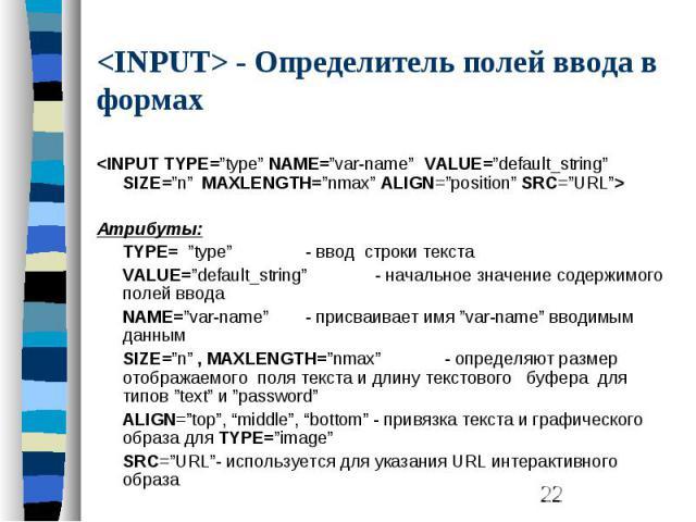 "<INPUT> - Определитель полей ввода в формах <INPUT TYPE=""type"" NAME=""var-name"" VALUE=""default_string"" SIZE=""n"" MAXLENGTH=""nmax"" ALIGN=""position"" SRC=""URL""> Атрибуты: TYPE= ""type"" - ввод строки текста VALUE=""default_string"" - начальное зн…"