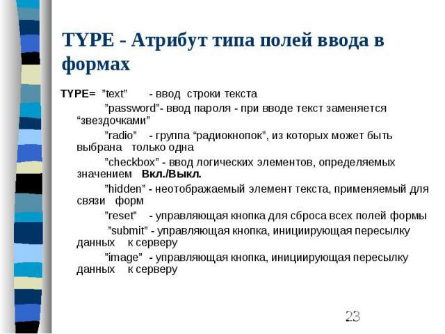 """TYPE - Атрибут типа полей ввода в формах TYPE= """"text"""" - ввод строки текста """"password""""- ввод пароля - при вводе текст заменяется """"звездочками"""" """"radio"""" - группа """"радиокнопок"""", из которых может быть выбрана только одна """"checkbox"""" - ввод логических элем…"""