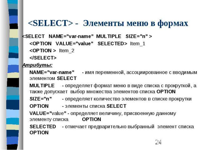 "<SELECT> - Элементы меню в формах <SELECT NAME=""var-name"" MULTIPLE SIZE=""n"" > <OPTION VALUE=""value"" SELECTED> Item_1 <OPTION > Item_2 </SELECT> Атрибуты: NAME=""var-name"" - имя переменной, ассоциированное с вводимым элем…"