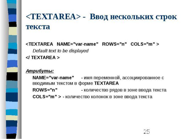 """<TEXTAREA> - Ввод нескольких строк текста <TEXTAREA NAME=""""var-name"""" ROWS=""""n"""" COLS=""""m"""" > Default text to be displayed </ TEXTAREA > Атрибуты: NAME=""""var-name"""" - имя переменной, ассоциированное с вводимым текстом в форме TEXTAREA ROWS…"""