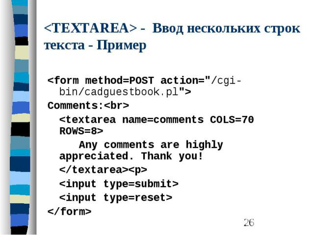 """<TEXTAREA> - Ввод нескольких строк текста - Пример <form method=POST action=""""/cgi-bin/cadguestbook.pl""""> Comments:<br> <textarea name=comments COLS=70 ROWS=8> Any comments are highly appreciated. Thank you! </text…"""