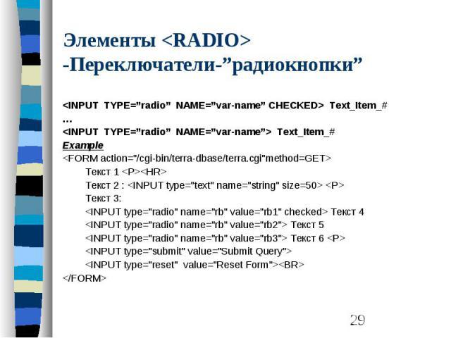 """Элементы <RADIO> -Переключатели-""""радиокнопки"""" <INPUT TYPE=""""radio"""" NAME=""""var-name"""" CHECKED> Text_Item_# … <INPUT TYPE=""""radio"""" NAME=""""var-name""""> Text_Item_# Example <FORM action=""""/cgi-bin/terra-dbase/terra.cgi""""method=GET&…"""