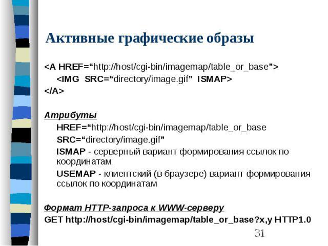 "Активные графические образы <A HREF=""http://host/cgi-bin/imagemap/table_or_base""> <IMG SRC=""directory/image.gif"" ISMAP> </A> Атрибуты HREF=""http://host/cgi-bin/imagemap/table_or_base SRC=""directory/image.gif"" ISMAP - серверный вари…"