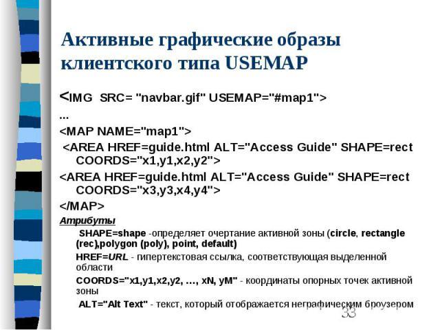"""Активные графические образы клиентского типа USEMAP <IMG SRC= """"navbar.gif"""" USEMAP=""""#map1""""> ... <MAP NAME=""""map1""""> <AREA HREF=guide.html ALT=""""Access Guide"""" SHAPE=rect COORDS=""""x1,y1,x2,y2""""…"""