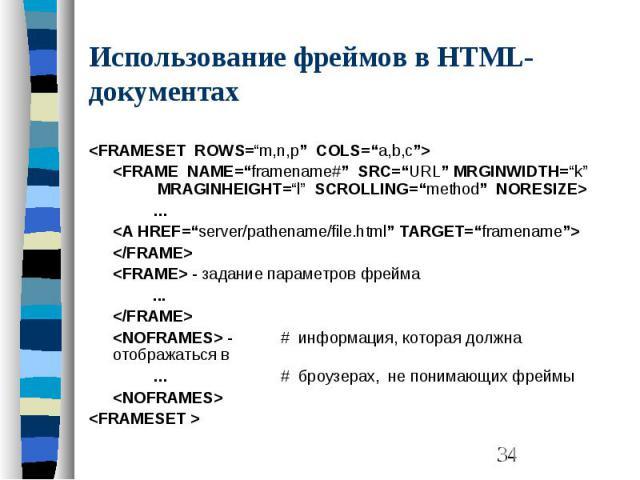 "Использование фреймов в HTML-документах <FRAMESET ROWS=""m,n,p"" COLS=""a,b,c""> <FRAME NAME=""framename#"" SRC=""URL"" MRGINWIDTH=""k"" MRAGINHEIGHT=""l"" SCROLLING=""method"" NORESIZE> … <A HREF=""server/pathename/file.html"" TARGET=""framename"">…"