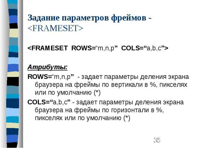 """Задание параметров фреймов - <FRAMESET> <FRAMESET ROWS=""""m,n,p"""" COLS=""""a,b,c""""> Атрибуты: ROWS=""""m,n,p"""" - задает параметры деления экрана браузера на фреймы по вертикали в %, пикселях или по умолчанию (*) COLS=""""a,b,c"""" - задает параметры деле…"""