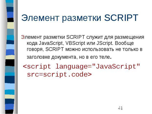 """Элемент разметки SCRIPT Элемент разметки SCRIPT служит для размещения кода JavaScript, VBScript или JScript. Вообще говоря, SCRIPT можно использовать не только в заголовке документа, но в его теле. <script language=""""JavaScript"""" src=scri…"""