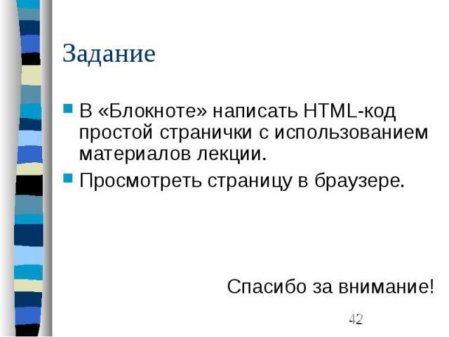 Задание В «Блокноте» написать HTML-код простой странички с использованием материалов лекции. Просмотреть страницу в браузере. Спасибо за внимание!