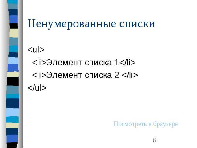 Ненумерованные списки <ul> <li>Элемент списка 1</li> <li>Элемент списка 2 </li> </ul>