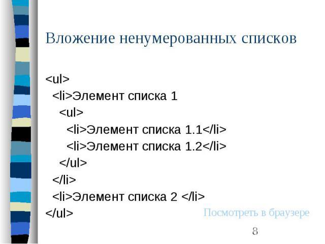 Вложение ненумерованных списков <ul> <li>Элемент списка 1 <ul> <li>Элемент списка 1.1</li> <li>Элемент списка 1.2</li> </ul> </li> <li>Элемент списка 2 </li> </ul>