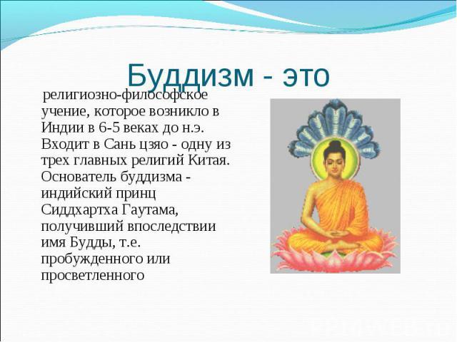 религиозно-философское учение, которое возникло в Индии в 6-5 веках до н.э. Входит в Сань цзяо - одну из трех главных религий Китая. Основатель буддизма - индийский принц Сиддхартха Гаутама, получивший впоследствии имя Будды, т.е. пробужденного или …