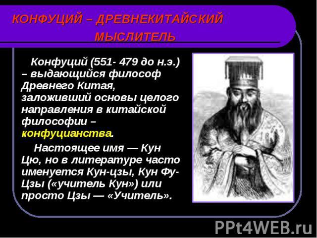 Конфуций (551- 479 до н.э.) – выдающийся философ Древнего Китая, заложивший основы целого направления в китайской философии – конфуцианства. Конфуций (551- 479 до н.э.) – выдающийся философ Древнего Китая, заложивший основы целого направления в кита…