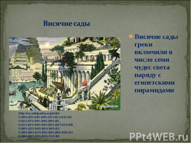 Висячие сады греки включили в число семи чудес света наряду с египетскими пирамидами Висячие сады греки включили в число семи чудес света наряду с египетскими пирамидами
