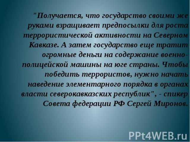 """""""Получается, что государство своими же руками взращивает предпосылки для роста террористической активности на Северном Кавказе. А затем государство еще тратит огромные деньги на содержание военно-полицейской машины на юге страны. Чтобы победить…"""