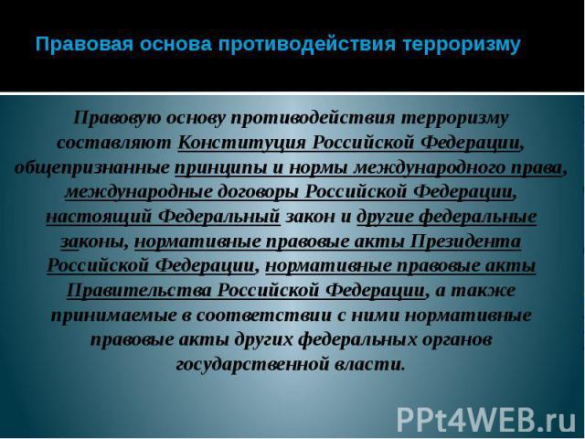 Правовая основа противодействия терроризму Правовую основу противодействия терроризму составляют Конституция Российской Федерации, общепризнанные принципы и нормы международного права, международные договоры Российской Федерации, настоящий Федеральн…