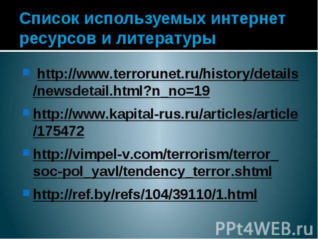 Список используемых интернет ресурсов и литературы http://www.terrorunet.ru/history/details/newsdetail.html?n_no=19 http://www.kapital-rus.ru/articles/article/175472 http://vimpel-v.com/terrorism/terror_soc-pol_yavl/tendency_terror.shtml http:…